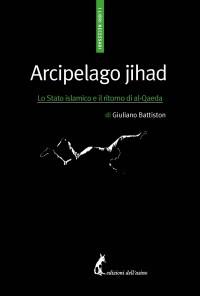 Arcipelago jihad. Lo Stato islamico e il ritorno di al-Qaeda